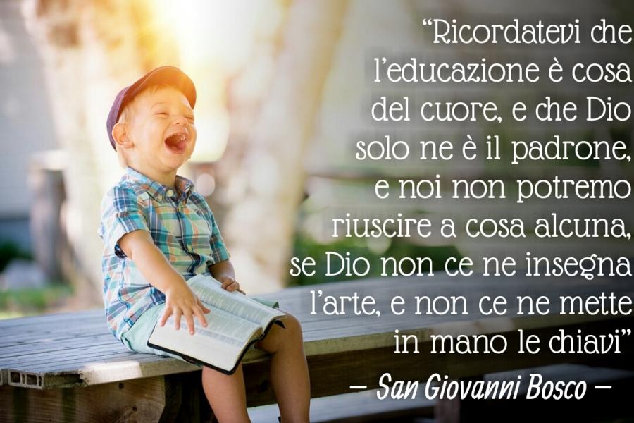 """""""Ricordatevi che l'educazione è cosa del cuore, e che Dio solo ne è il padrone, e noi non potremo riuscire a cosa alcuna, se Dio non ce ne insegnanti l'arte, e non ce ne mette in mano le chiavi."""" - don Bosco"""